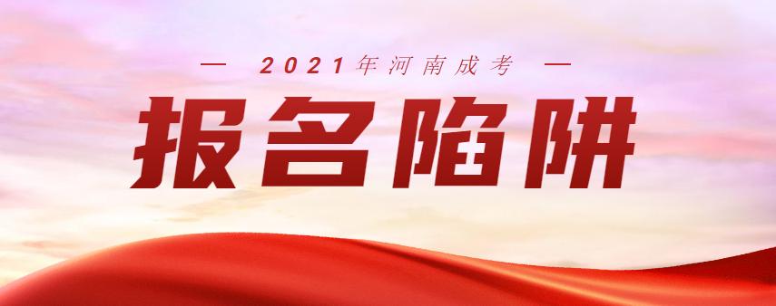 """2021年河南成人高考报名你一定要注意这些""""陷阱"""""""
